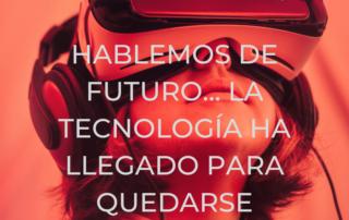 Hablemos de futuro... La tecnología ha llegado para quedarse